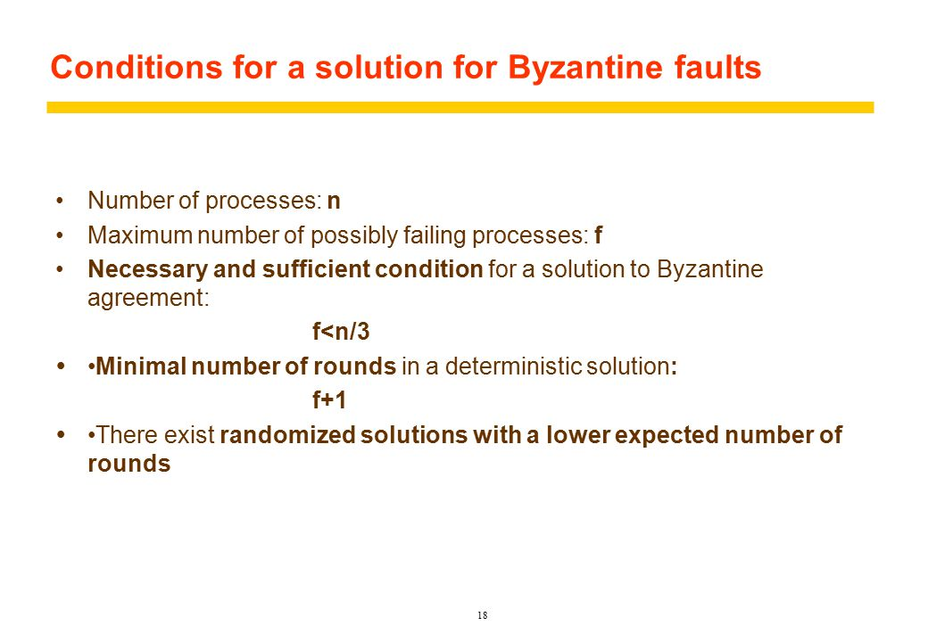 Conditions for a solution for Byzantine faults Number of processes: n Maximum number of possibly failing processes: f Necessary and sufficient condition for a solution to Byzantine agreement: f<n/3 Minimal number of rounds in a deterministic solution: f+1  There exist randomized solutions with a lower expected number of rounds 18