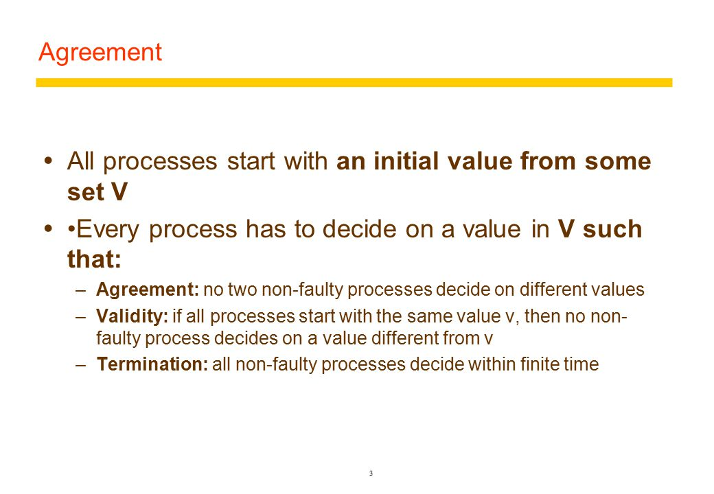 Agreement  All processes start with an initial value from some set V  Every process has to decide on a value in V such that: –Agreement: no two non-faulty processes decide on different values –Validity: if all processes start with the same value v, then no non- faulty process decides on a value different from v –Termination: all non-faulty processes decide within finite time 3