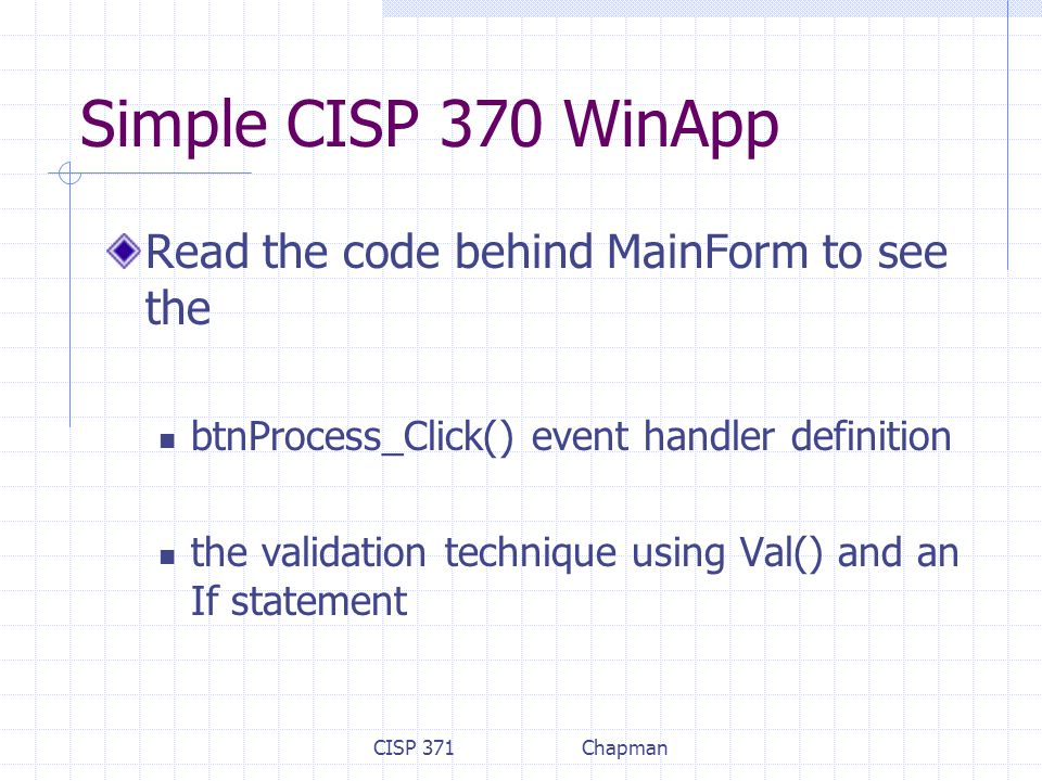 CISP 371Chapman Simple CISP 370 WinApp Read the code behind MainForm to see the btnProcess_Click() event handler definition the validation technique using Val() and an If statement