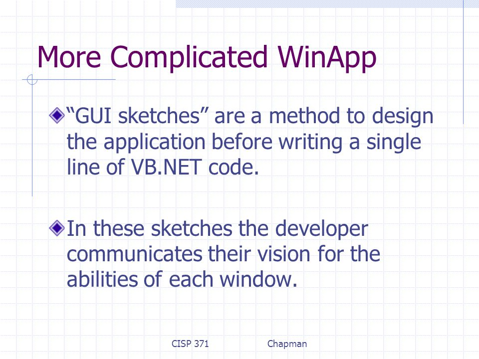 CISP 371Chapman More Complicated WinApp GUI sketches are a method to design the application before writing a single line of VB.NET code.