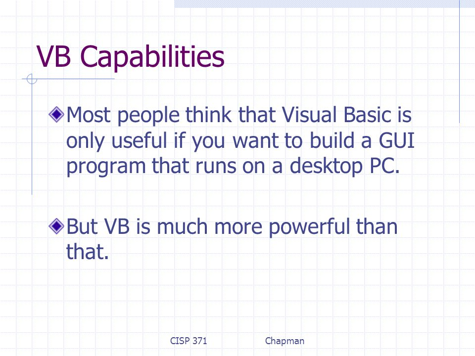 CISP 371Chapman VB Capabilities Most people think that Visual Basic is only useful if you want to build a GUI program that runs on a desktop PC.