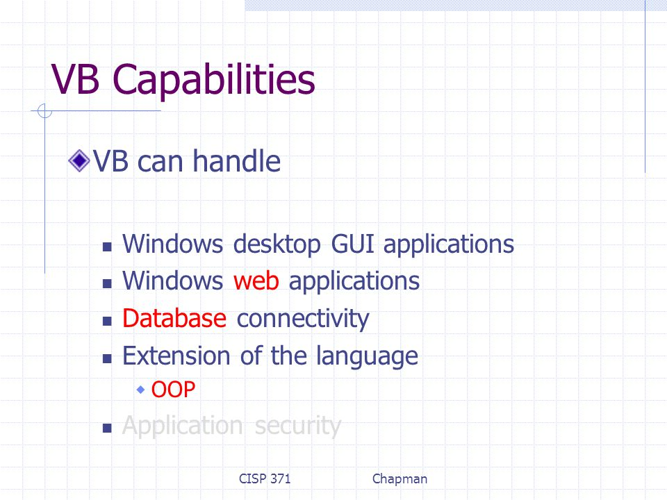 CISP 371Chapman VB Capabilities VB can handle Windows desktop GUI applications Windows web applications Database connectivity Extension of the language  OOP Application security