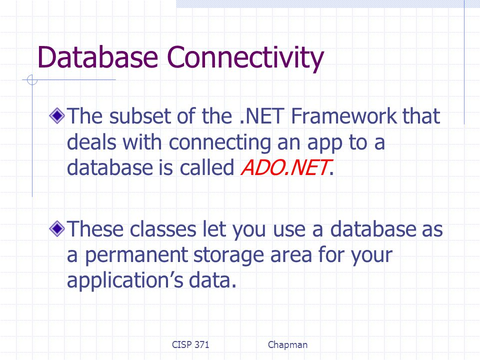 CISP 371Chapman Database Connectivity The subset of the.NET Framework that deals with connecting an app to a database is called ADO.NET.