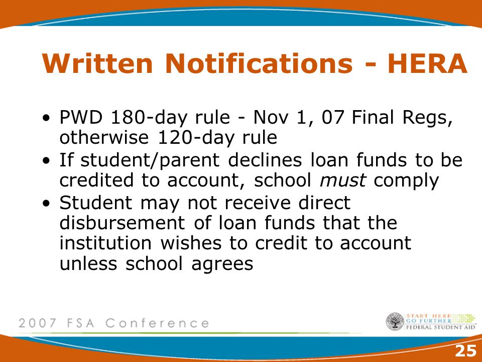 25 Written Notifications - HERA PWD 180-day rule - Nov 1, 07 Final Regs, otherwise 120-day rule If student/parent declines loan funds to be credited to account, school must comply Student may not receive direct disbursement of loan funds that the institution wishes to credit to account unless school agrees