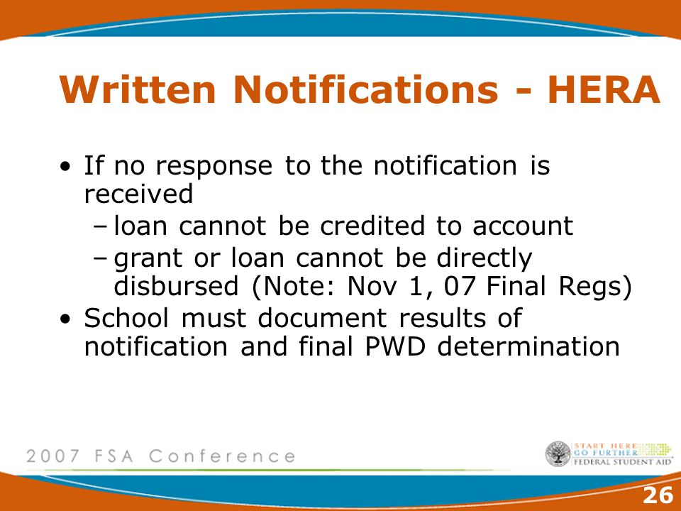 26 Written Notifications - HERA If no response to the notification is received –loan cannot be credited to account –grant or loan cannot be directly disbursed (Note: Nov 1, 07 Final Regs) School must document results of notification and final PWD determination