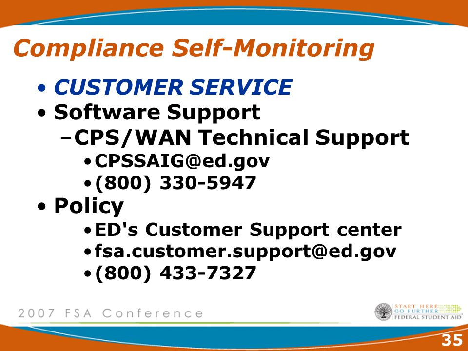 35 Compliance Self-Monitoring CUSTOMER SERVICE Software Support –CPS/WAN Technical Support CPSSAIG@ed.gov (800) 330-5947 Policy ED s Customer Support center fsa.customer.support@ed.gov (800) 433-7327