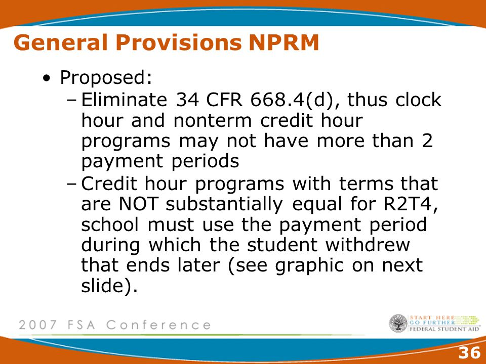 36 General Provisions NPRM Proposed: –Eliminate 34 CFR 668.4(d), thus clock hour and nonterm credit hour programs may not have more than 2 payment periods –Credit hour programs with terms that are NOT substantially equal for R2T4, school must use the payment period during which the student withdrew that ends later (see graphic on next slide).