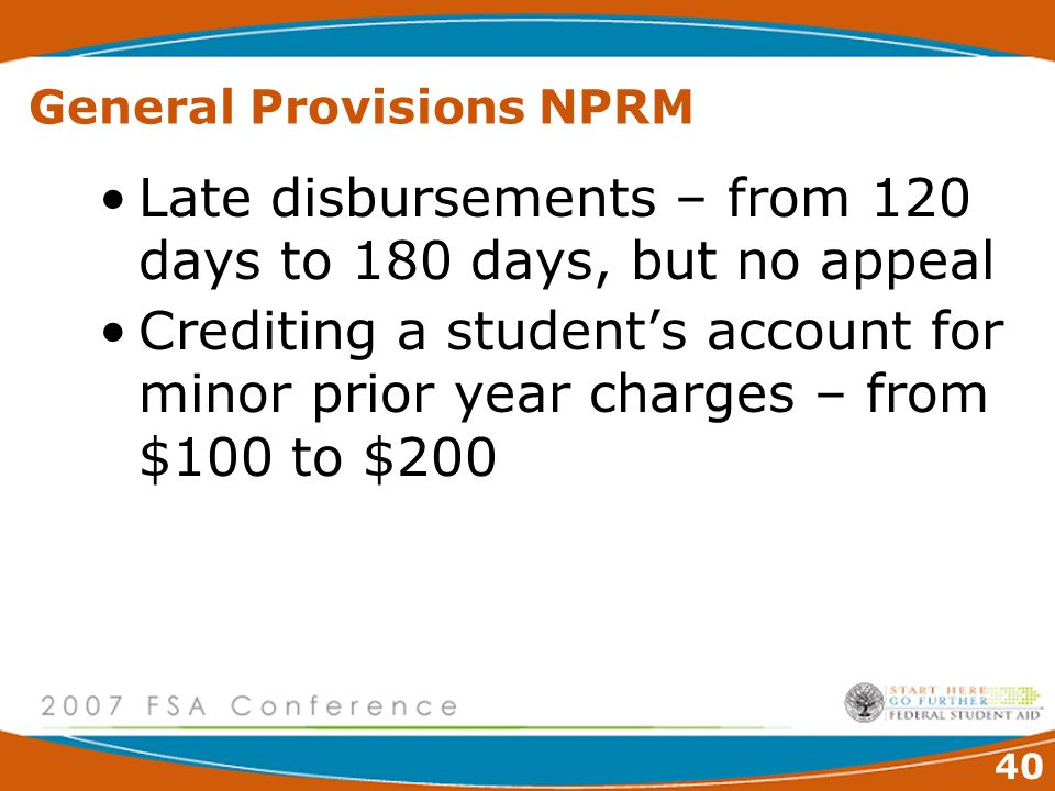 40 General Provisions NPRM Late disbursements – from 120 days to 180 days, but no appeal Crediting a student's account for minor prior year charges – from $100 to $200