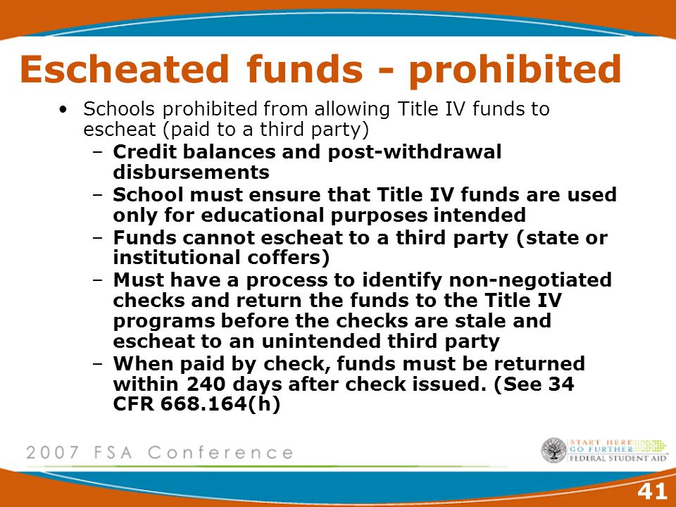 41 Escheated funds - prohibited Schools prohibited from allowing Title IV funds to escheat (paid to a third party) –Credit balances and post-withdrawal disbursements –School must ensure that Title IV funds are used only for educational purposes intended –Funds cannot escheat to a third party (state or institutional coffers) –Must have a process to identify non-negotiated checks and return the funds to the Title IV programs before the checks are stale and escheat to an unintended third party –When paid by check, funds must be returned within 240 days after check issued.