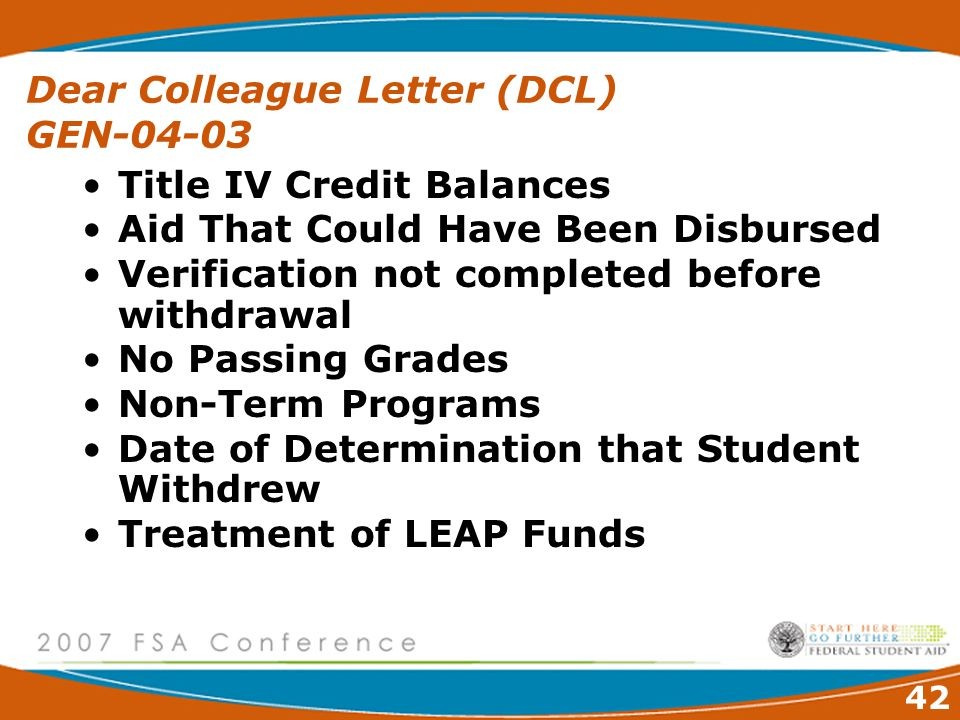 42 Dear Colleague Letter (DCL) GEN-04-03 Title IV Credit Balances Aid That Could Have Been Disbursed Verification not completed before withdrawal No Passing Grades Non-Term Programs Date of Determination that Student Withdrew Treatment of LEAP Funds