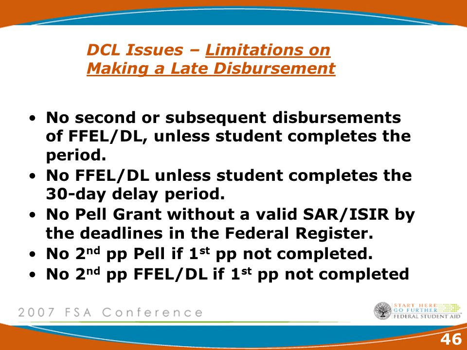 46 DCL Issues – Limitations on Making a Late Disbursement No second or subsequent disbursements of FFEL/DL, unless student completes the period.