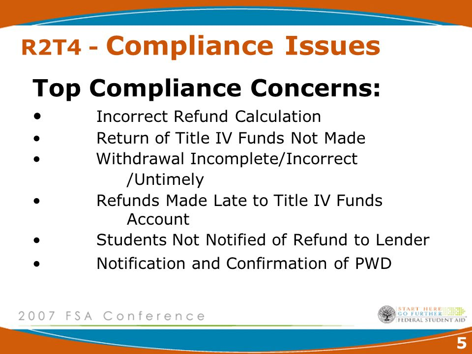 5 R2T4 - Compliance Issues Top Compliance Concerns: Incorrect Refund Calculation Return of Title IV Funds Not Made Withdrawal Incomplete/Incorrect /Untimely Refunds Made Late to Title IV Funds Account Students Not Notified of Refund to Lender Notification and Confirmation of PWD