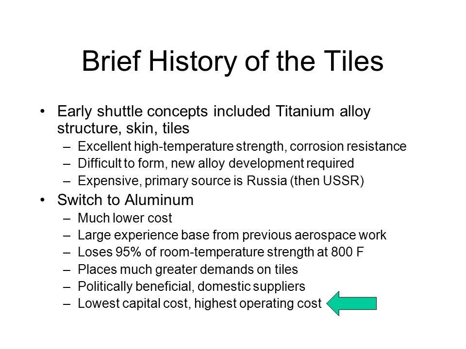 Brief History of the Tiles Early shuttle concepts included Titanium alloy structure, skin, tiles –Excellent high-temperature strength, corrosion resistance –Difficult to form, new alloy development required –Expensive, primary source is Russia (then USSR) Switch to Aluminum –Much lower cost –Large experience base from previous aerospace work –Loses 95% of room-temperature strength at 800 F –Places much greater demands on tiles –Politically beneficial, domestic suppliers –Lowest capital cost, highest operating cost