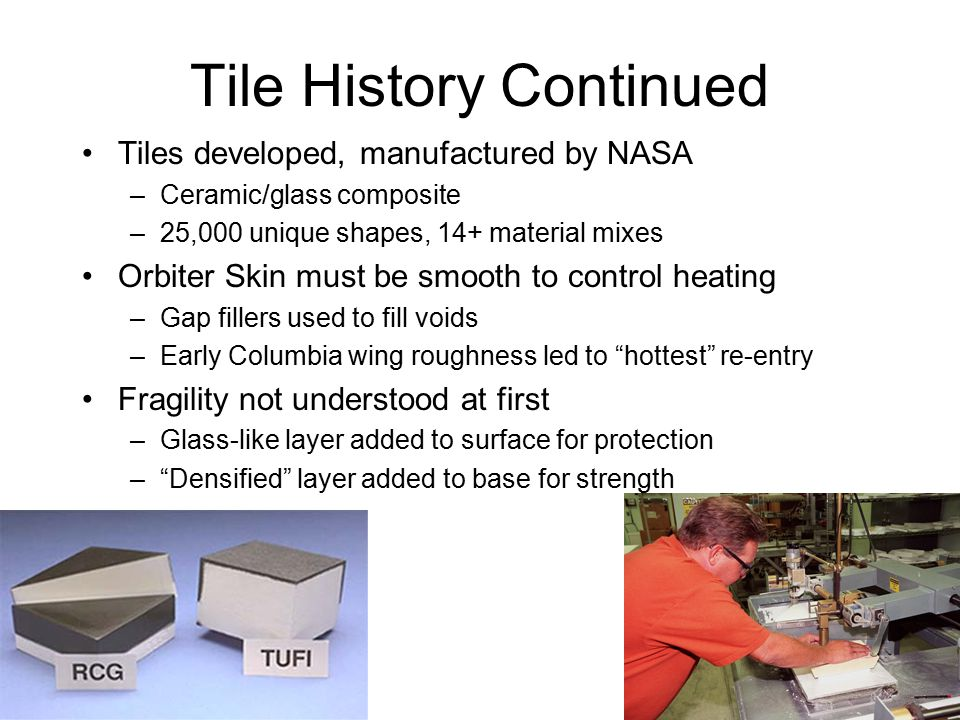 Tile History Continued Tiles developed, manufactured by NASA –Ceramic/glass composite –25,000 unique shapes, 14+ material mixes Orbiter Skin must be smooth to control heating –Gap fillers used to fill voids –Early Columbia wing roughness led to hottest re-entry Fragility not understood at first –Glass-like layer added to surface for protection – Densified layer added to base for strength