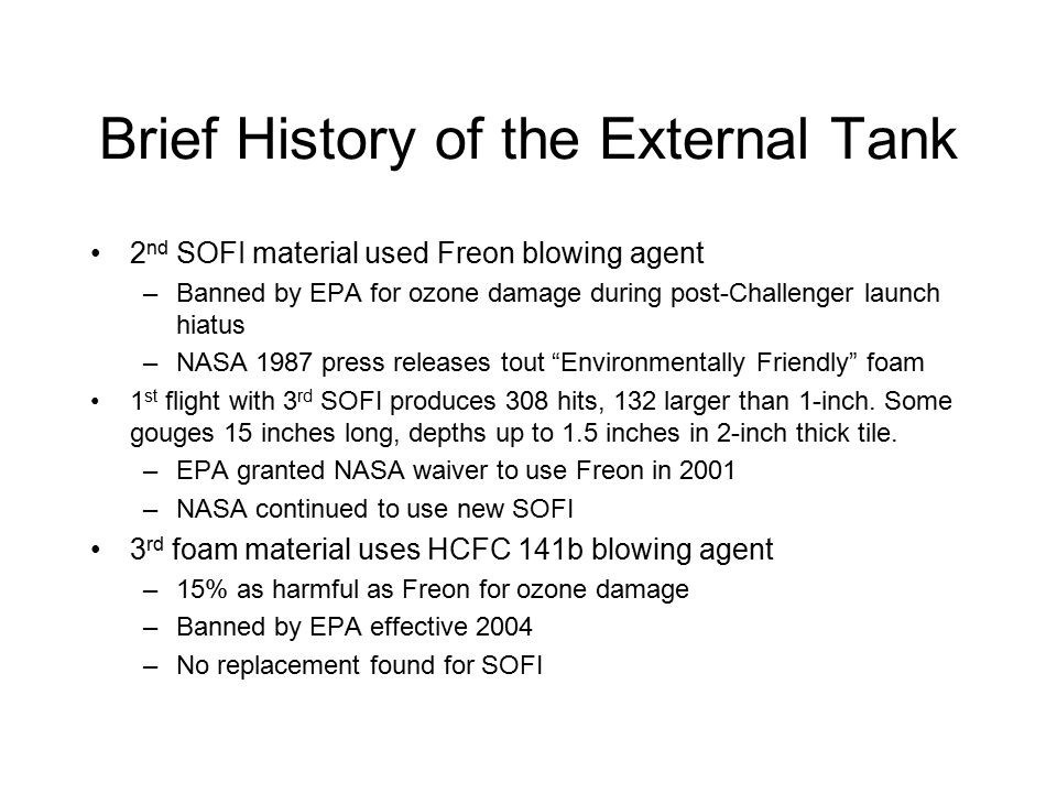 Brief History of the External Tank 2 nd SOFI material used Freon blowing agent –Banned by EPA for ozone damage during post-Challenger launch hiatus –NASA 1987 press releases tout Environmentally Friendly foam 1 st flight with 3 rd SOFI produces 308 hits, 132 larger than 1-inch.