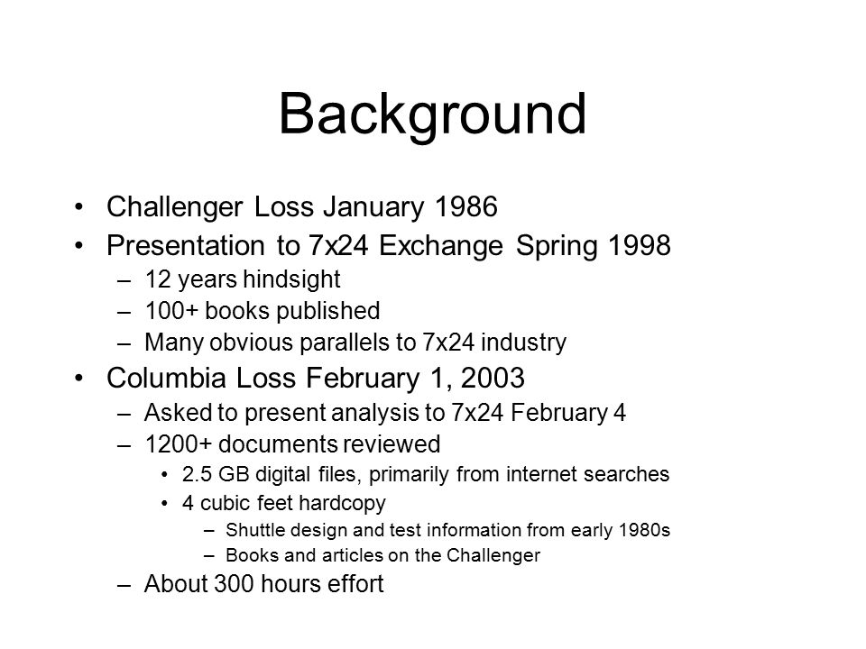 Background Challenger Loss January 1986 Presentation to 7x24 Exchange Spring 1998 –12 years hindsight –100+ books published –Many obvious parallels to 7x24 industry Columbia Loss February 1, 2003 –Asked to present analysis to 7x24 February 4 –1200+ documents reviewed 2.5 GB digital files, primarily from internet searches 4 cubic feet hardcopy –Shuttle design and test information from early 1980s –Books and articles on the Challenger –About 300 hours effort