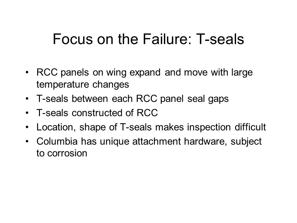 Focus on the Failure: T-seals RCC panels on wing expand and move with large temperature changes T-seals between each RCC panel seal gaps T-seals constructed of RCC Location, shape of T-seals makes inspection difficult Columbia has unique attachment hardware, subject to corrosion