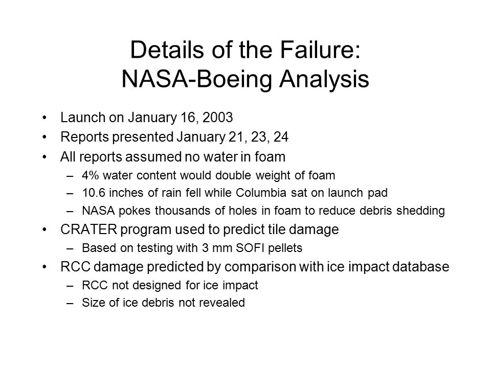 Details of the Failure: NASA-Boeing Analysis Launch on January 16, 2003 Reports presented January 21, 23, 24 All reports assumed no water in foam –4% water content would double weight of foam –10.6 inches of rain fell while Columbia sat on launch pad –NASA pokes thousands of holes in foam to reduce debris shedding CRATER program used to predict tile damage –Based on testing with 3 mm SOFI pellets RCC damage predicted by comparison with ice impact database –RCC not designed for ice impact –Size of ice debris not revealed