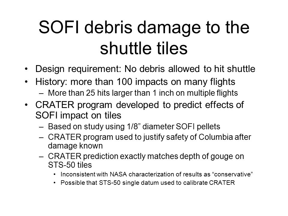 SOFI debris damage to the shuttle tiles Design requirement: No debris allowed to hit shuttle History: more than 100 impacts on many flights –More than 25 hits larger than 1 inch on multiple flights CRATER program developed to predict effects of SOFI impact on tiles –Based on study using 1/8 diameter SOFI pellets –CRATER program used to justify safety of Columbia after damage known –CRATER prediction exactly matches depth of gouge on STS-50 tiles Inconsistent with NASA characterization of results as conservative Possible that STS-50 single datum used to calibrate CRATER