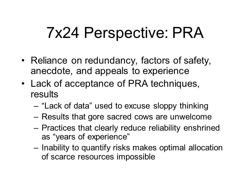 7x24 Perspective: PRA Reliance on redundancy, factors of safety, anecdote, and appeals to experience Lack of acceptance of PRA techniques, results – Lack of data used to excuse sloppy thinking –Results that gore sacred cows are unwelcome –Practices that clearly reduce reliability enshrined as years of experience –Inability to quantify risks makes optimal allocation of scarce resources impossible