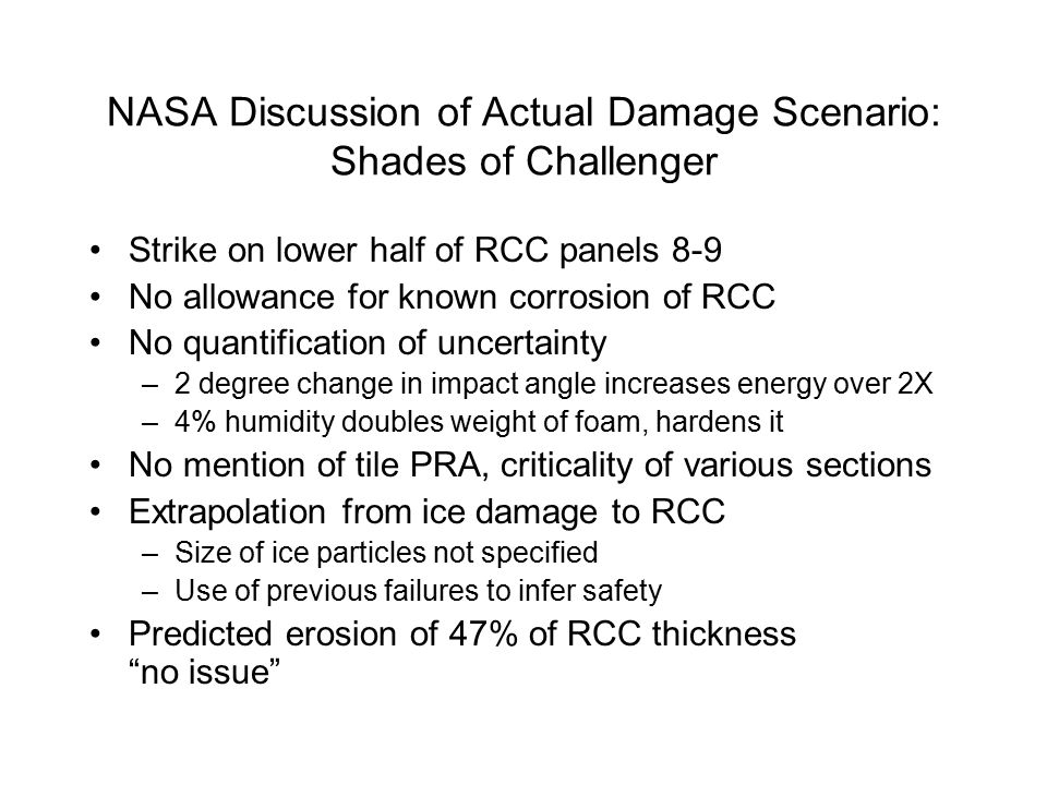 NASA Discussion of Actual Damage Scenario: Shades of Challenger Strike on lower half of RCC panels 8-9 No allowance for known corrosion of RCC No quantification of uncertainty –2 degree change in impact angle increases energy over 2X –4% humidity doubles weight of foam, hardens it No mention of tile PRA, criticality of various sections Extrapolation from ice damage to RCC –Size of ice particles not specified –Use of previous failures to infer safety Predicted erosion of 47% of RCC thickness no issue