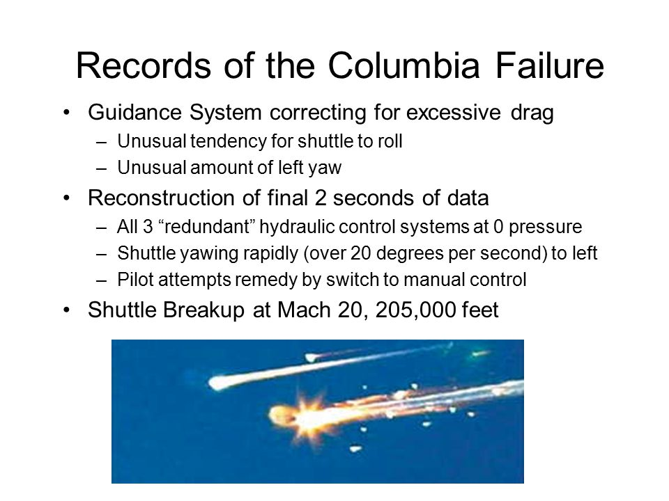 Records of the Columbia Failure Guidance System correcting for excessive drag –Unusual tendency for shuttle to roll –Unusual amount of left yaw Reconstruction of final 2 seconds of data –All 3 redundant hydraulic control systems at 0 pressure –Shuttle yawing rapidly (over 20 degrees per second) to left –Pilot attempts remedy by switch to manual control Shuttle Breakup at Mach 20, 205,000 feet