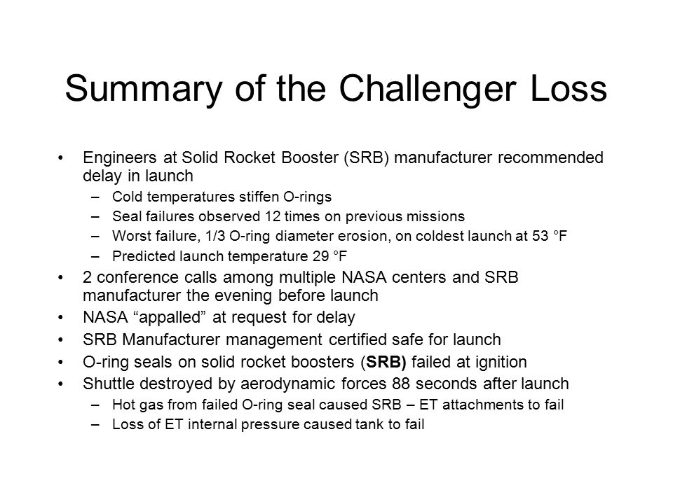 Summary of the Challenger Loss Engineers at Solid Rocket Booster (SRB) manufacturer recommended delay in launch –Cold temperatures stiffen O-rings –Seal failures observed 12 times on previous missions –Worst failure, 1/3 O-ring diameter erosion, on coldest launch at 53 °F –Predicted launch temperature 29 °F 2 conference calls among multiple NASA centers and SRB manufacturer the evening before launch NASA appalled at request for delay SRB Manufacturer management certified safe for launch O-ring seals on solid rocket boosters (SRB) failed at ignition Shuttle destroyed by aerodynamic forces 88 seconds after launch –Hot gas from failed O-ring seal caused SRB – ET attachments to fail –Loss of ET internal pressure caused tank to fail