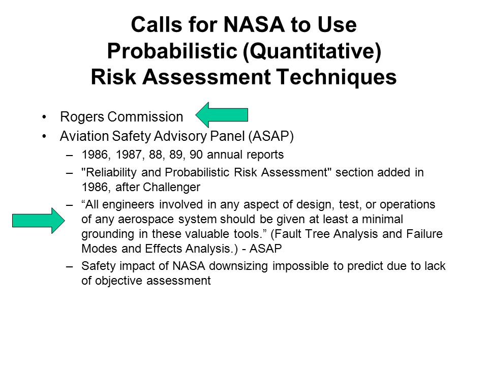 Calls for NASA to Use Probabilistic (Quantitative) Risk Assessment Techniques Rogers Commission Aviation Safety Advisory Panel (ASAP) –1986, 1987, 88, 89, 90 annual reports – Reliability and Probabilistic Risk Assessment section added in 1986, after Challenger – All engineers involved in any aspect of design, test, or operations of any aerospace system should be given at least a minimal grounding in these valuable tools. (Fault Tree Analysis and Failure Modes and Effects Analysis.) - ASAP –Safety impact of NASA downsizing impossible to predict due to lack of objective assessment