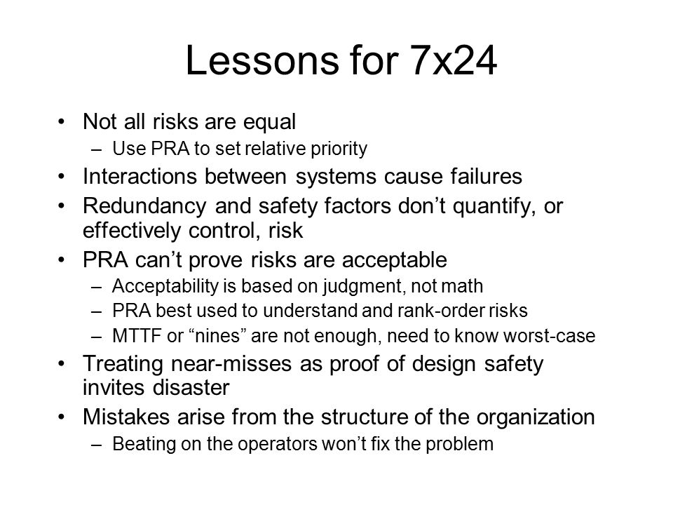 Lessons for 7x24 Not all risks are equal –Use PRA to set relative priority Interactions between systems cause failures Redundancy and safety factors don't quantify, or effectively control, risk PRA can't prove risks are acceptable –Acceptability is based on judgment, not math –PRA best used to understand and rank-order risks –MTTF or nines are not enough, need to know worst-case Treating near-misses as proof of design safety invites disaster Mistakes arise from the structure of the organization –Beating on the operators won't fix the problem