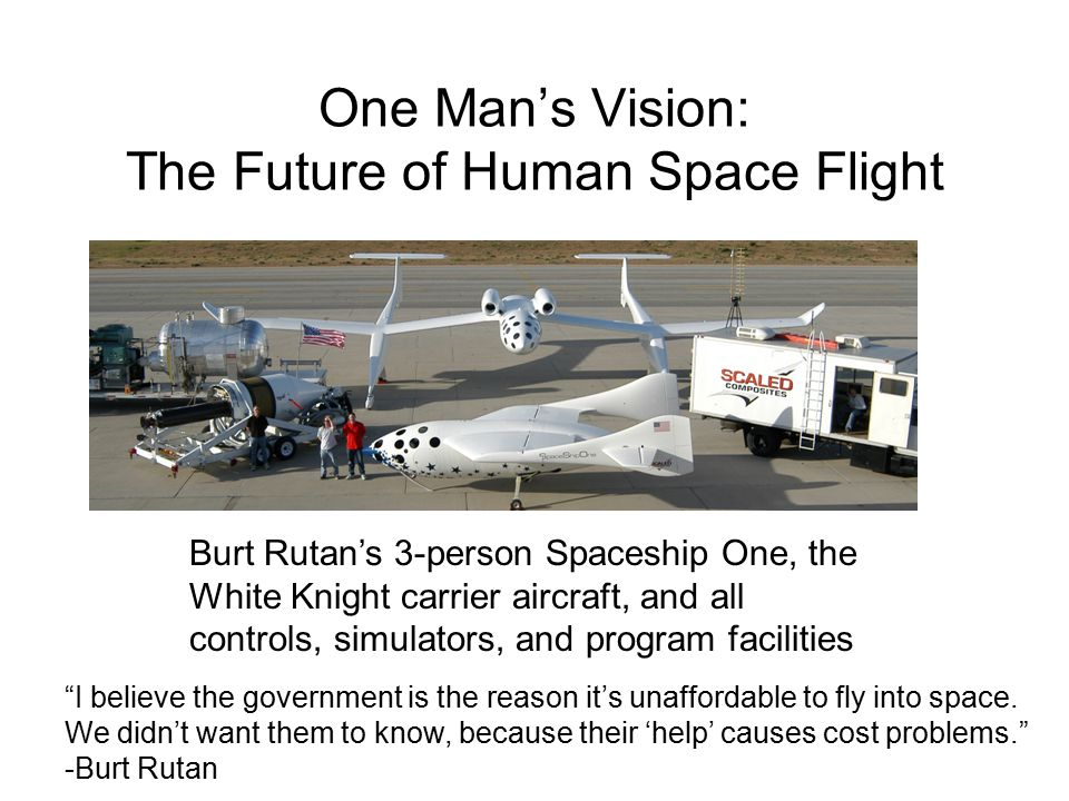 One Man's Vision: The Future of Human Space Flight Burt Rutan's 3-person Spaceship One, the White Knight carrier aircraft, and all controls, simulators, and program facilities I believe the government is the reason it's unaffordable to fly into space.