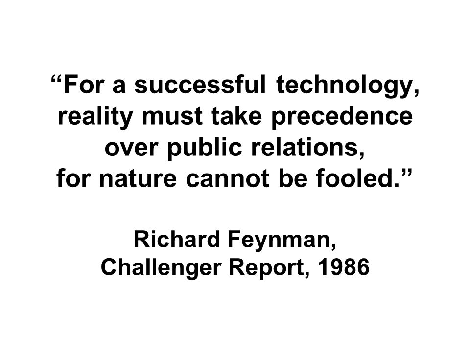 For a successful technology, reality must take precedence over public relations, for nature cannot be fooled. Richard Feynman, Challenger Report, 1986