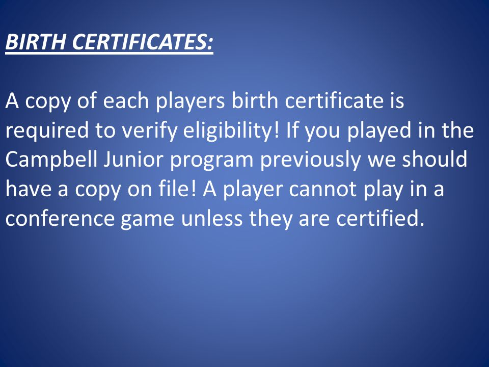 BIRTH CERTIFICATES: A copy of each players birth certificate is required to verify eligibility.