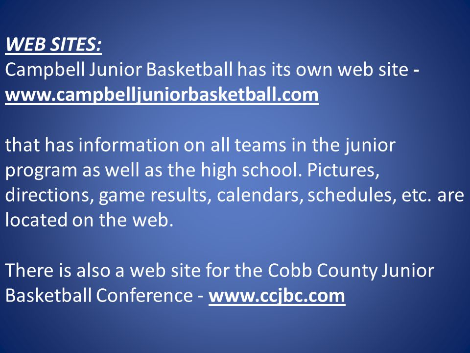 WEB SITES: Campbell Junior Basketball has its own web site - www.campbelljuniorbasketball.com that has information on all teams in the junior program as well as the high school.