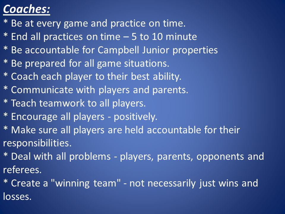 Coaches: * Be at every game and practice on time.