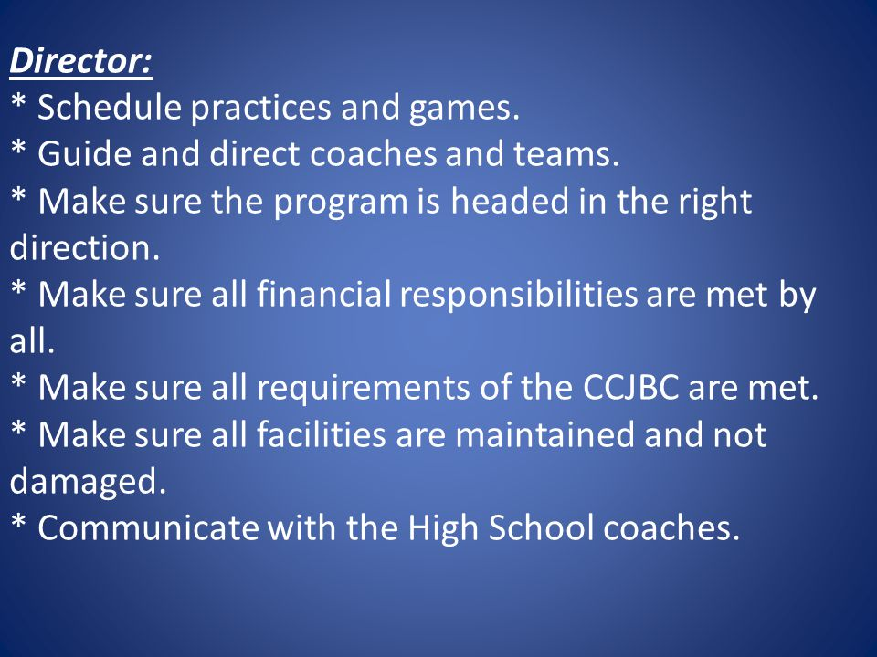 Director: * Schedule practices and games. * Guide and direct coaches and teams.