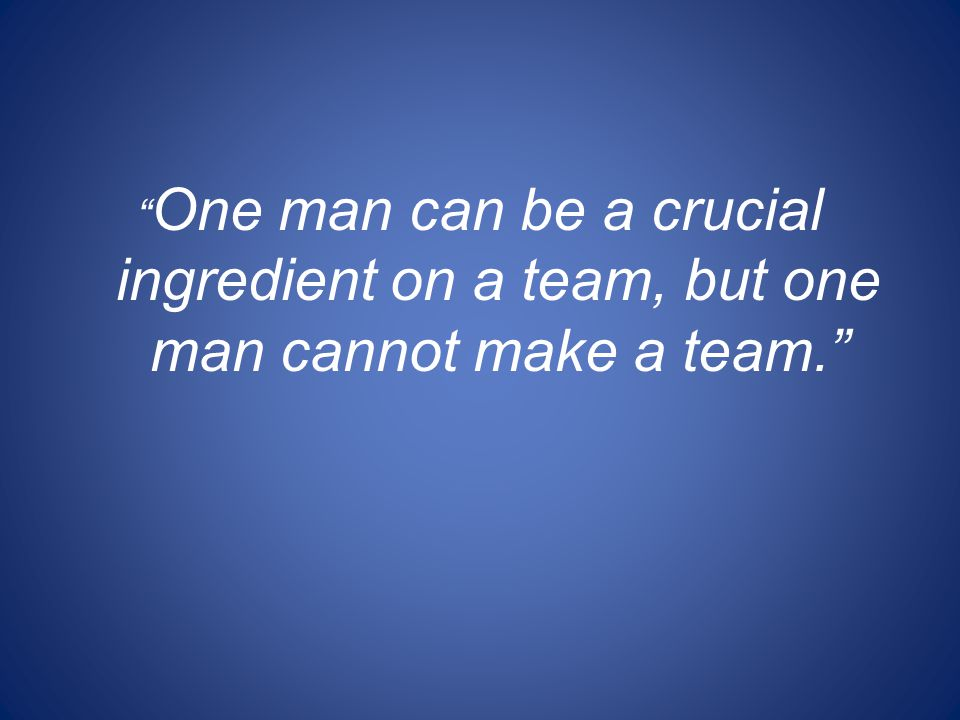 One man can be a crucial ingredient on a team, but one man cannot make a team.