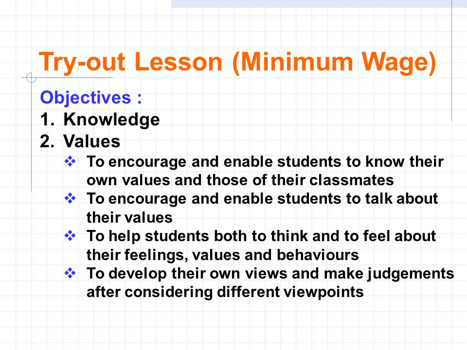 Objectives : 1.Knowledge 2.Values  To encourage and enable students to know their own values and those of their classmates  To encourage and enable students to talk about their values  To help students both to think and to feel about their feelings, values and behaviours  To develop their own views and make judgements after considering different viewpoints Try-out Lesson (Minimum Wage)