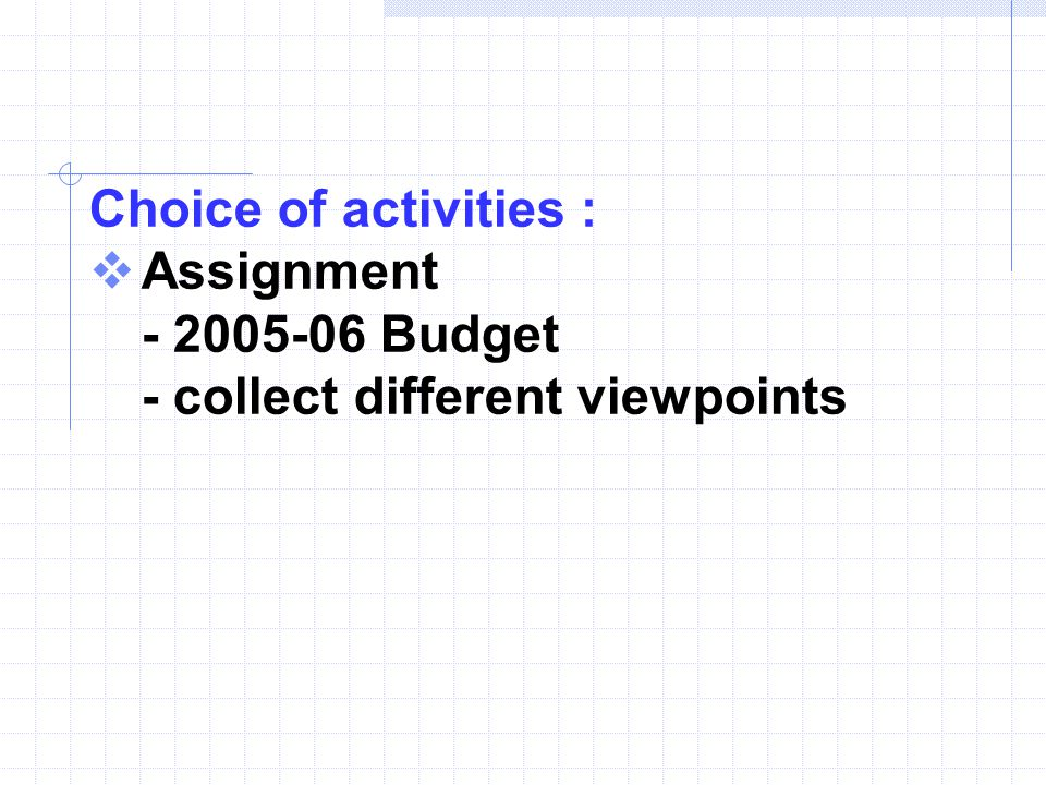 Choice of activities :  Assignment - 2005-06 Budget - collect different viewpoints
