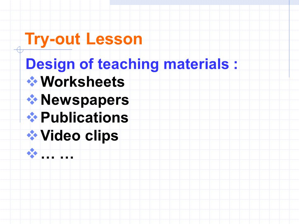 Try-out Lesson Design of teaching materials :  Worksheets  Newspapers  Publications  Video clips  … …