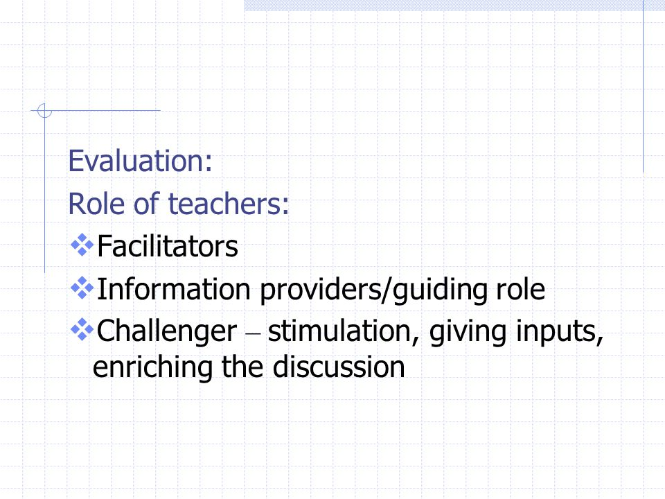 Evaluation: Role of teachers:  Facilitators  Information providers/guiding role  Challenger – stimulation, giving inputs, enriching the discussion