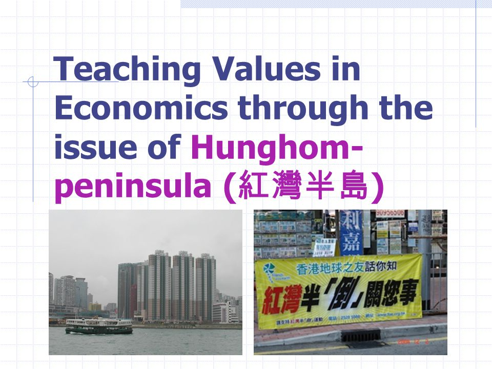 Teaching Values in Economics through the issue of Hunghom- peninsula ( 紅灣半島 )