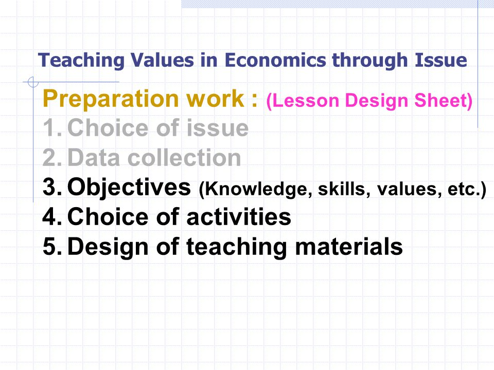 Teaching Values in Economics through Issue Preparation work : (Lesson Design Sheet) 1.Choice of issue 2.Data collection 3.Objectives (Knowledge, skills, values, etc.) 4.Choice of activities 5.Design of teaching materials