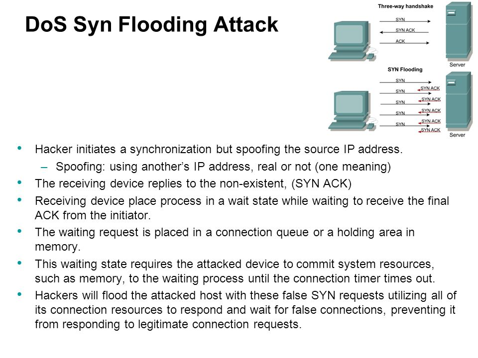 DoS Syn Flooding Attack Hacker initiates a synchronization but spoofing the source IP address. –Spoofing: using another's IP address, real or not (one