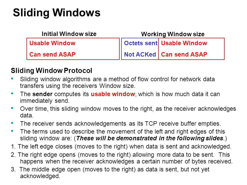 Sliding Window Protocol Sliding window algorithms are a method of flow control for network data transfers using the receivers Window size. The sender