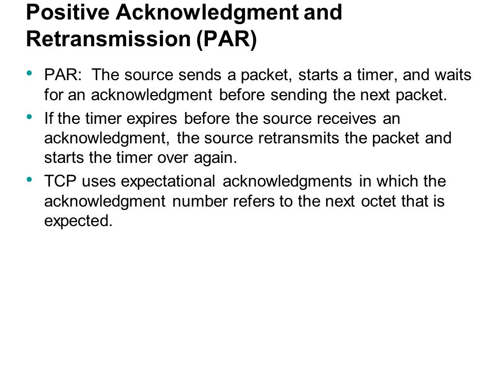Positive Acknowledgment and Retransmission (PAR) PAR: The source sends a packet, starts a timer, and waits for an acknowledgment before sending the ne