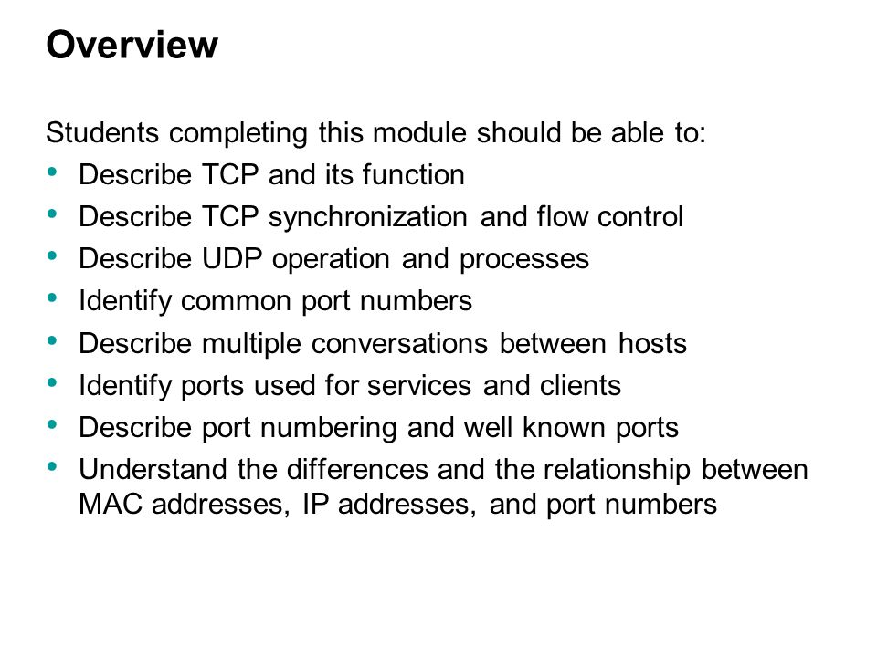 Overview Students completing this module should be able to: Describe TCP and its function Describe TCP synchronization and flow control Describe UDP o