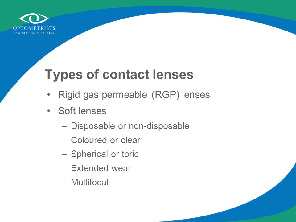 Types of contact lenses Rigid gas permeable (RGP) lenses Soft lenses –Disposable or non-disposable –Coloured or clear –Spherical or toric –Extended wear –Multifocal