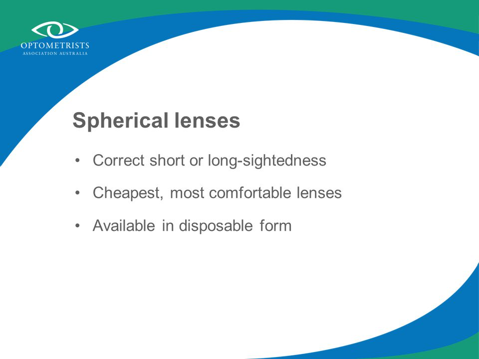 Spherical lenses Correct short or long-sightedness Cheapest, most comfortable lenses Available in disposable form