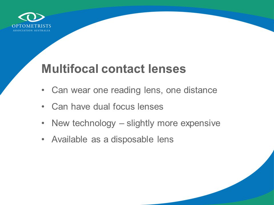 Multifocal contact lenses Can wear one reading lens, one distance Can have dual focus lenses New technology – slightly more expensive Available as a disposable lens