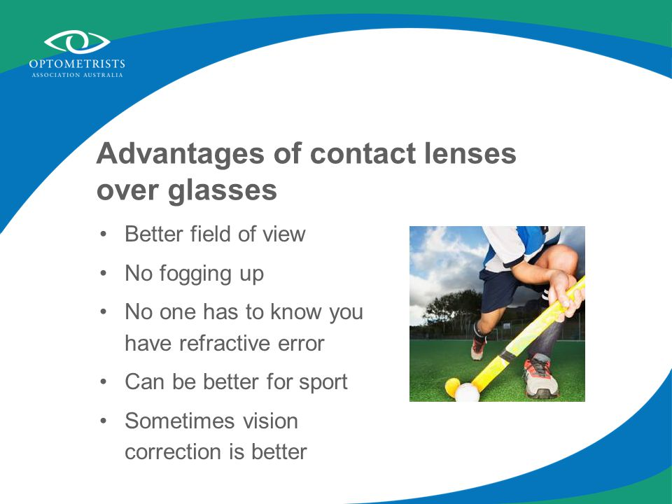 Advantages of contact lenses over glasses Better field of view No fogging up No one has to know you have refractive error Can be better for sport Sometimes vision correction is better